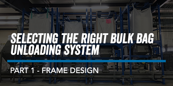 SELECTING THE RIGHT BULK BAG UNLOADING SYSTEM – PART 1 FRAME DESIGN